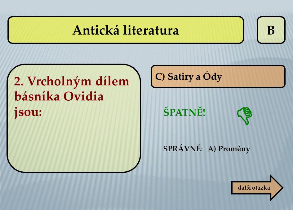  Antická literatura B 2. Vrcholným dílem básníka Ovidia jsou: ŠPATNĚ!