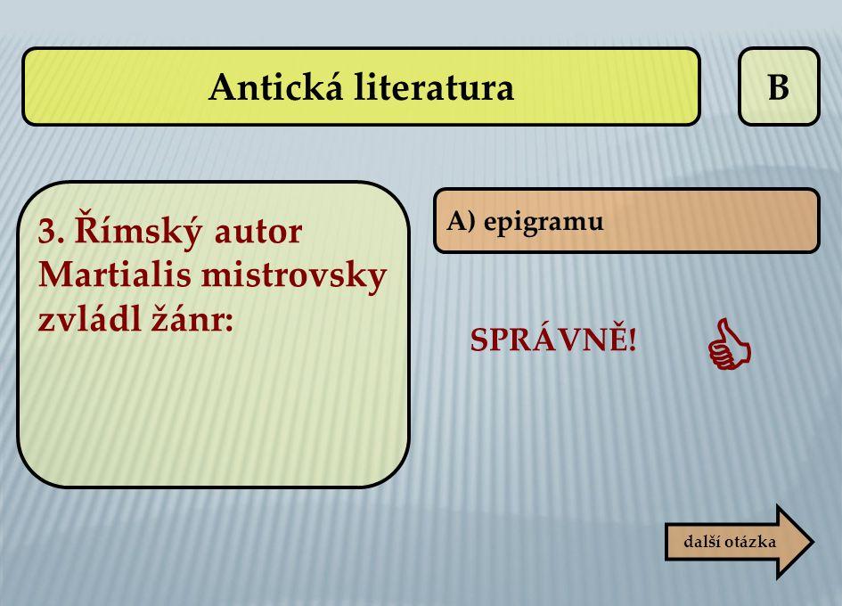 Antická literatura B. 3. Římský autor Martialis mistrovsky zvládl žánr: A) epigramu. SPRÁVNĚ! 