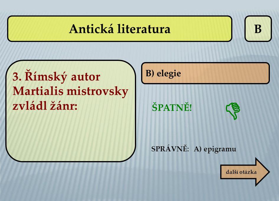 Antická literatura B. 3. Římský autor Martialis mistrovsky zvládl žánr: B) elegie.  ŠPATNĚ! SPRÁVNĚ: A) epigramu.