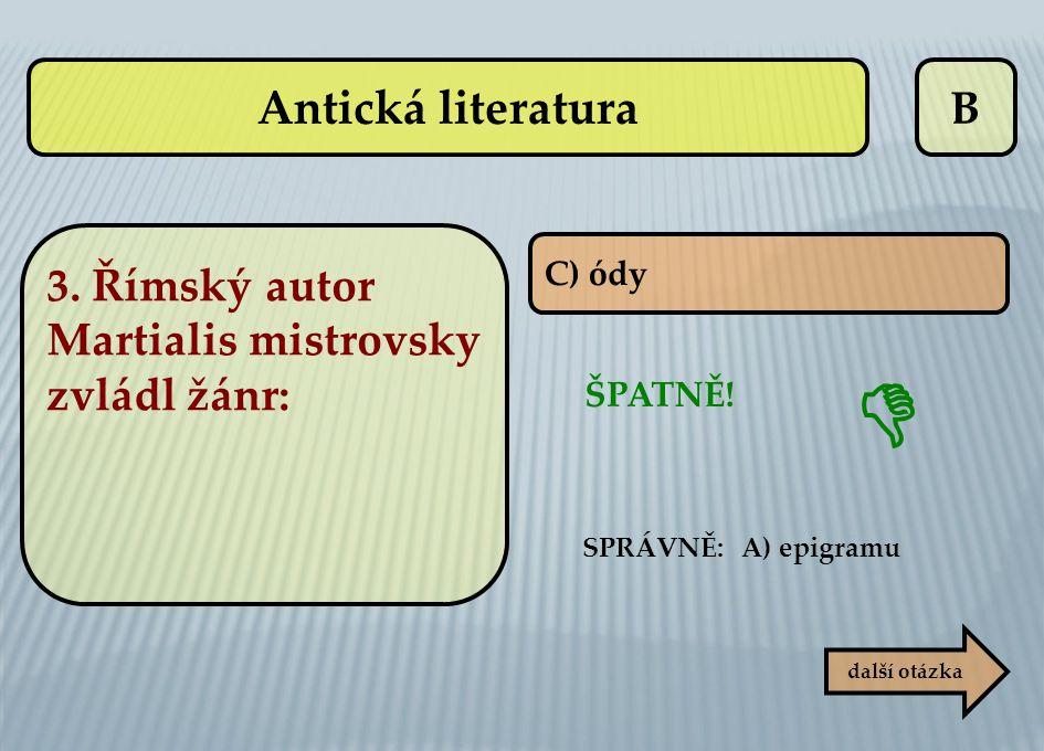 Antická literatura B. 3. Římský autor Martialis mistrovsky zvládl žánr: C) ódy. ŠPATNĚ! SPRÁVNĚ: A) epigramu.