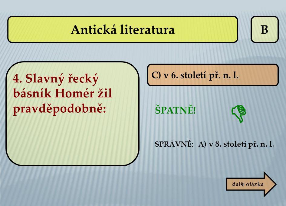  Antická literatura B 4. Slavný řecký básník Homér žil pravděpodobně: