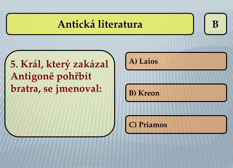 Antická literatura B. 5. Král, který zakázal Antigoně pohřbít bratra, se jmenoval: A) Laios. B) Kreon.