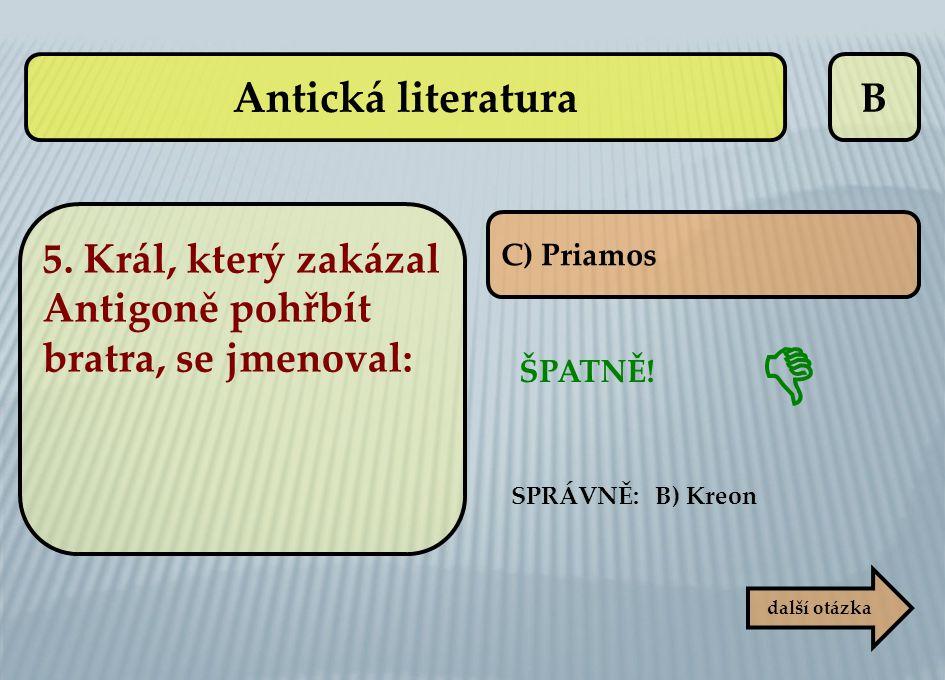 Antická literatura B. 5. Král, který zakázal Antigoně pohřbít bratra, se jmenoval: C) Priamos. 