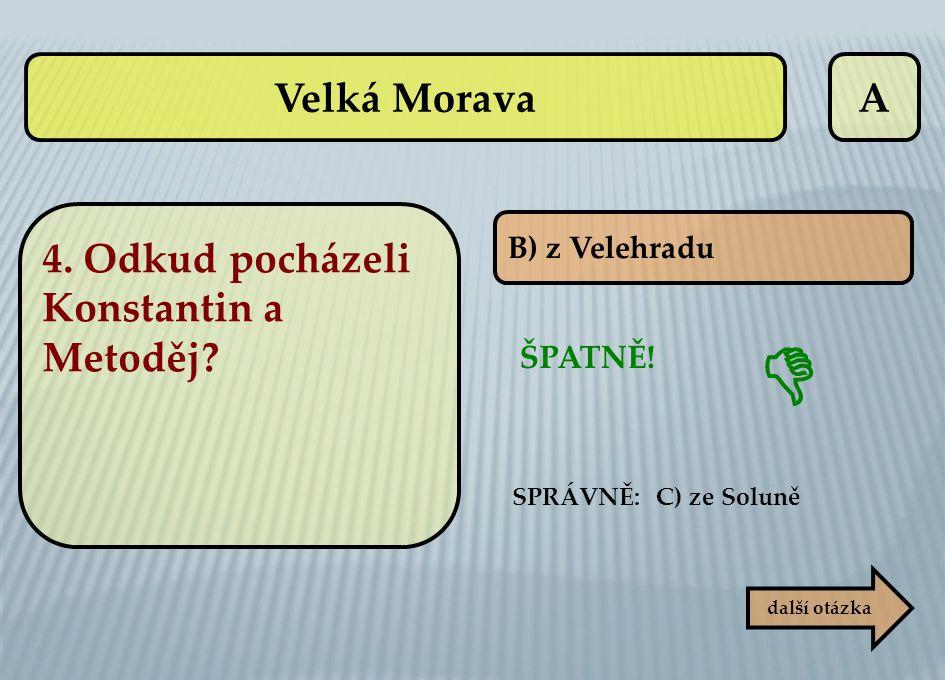  Velká Morava A 4. Odkud pocházeli Konstantin a Metoděj ŠPATNĚ!