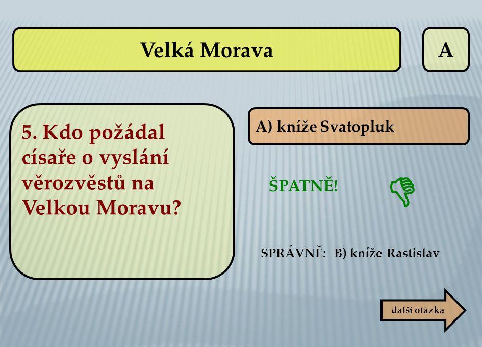 Velká Morava A. 5. Kdo požádal císaře o vyslání věrozvěstů na Velkou Moravu A) kníže Svatopluk. 