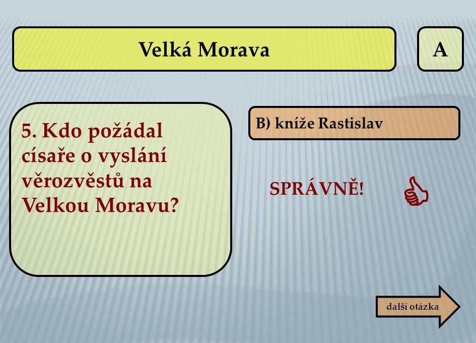 Velká Morava A. 5. Kdo požádal císaře o vyslání věrozvěstů na Velkou Moravu B) kníže Rastislav. SPRÁVNĚ!