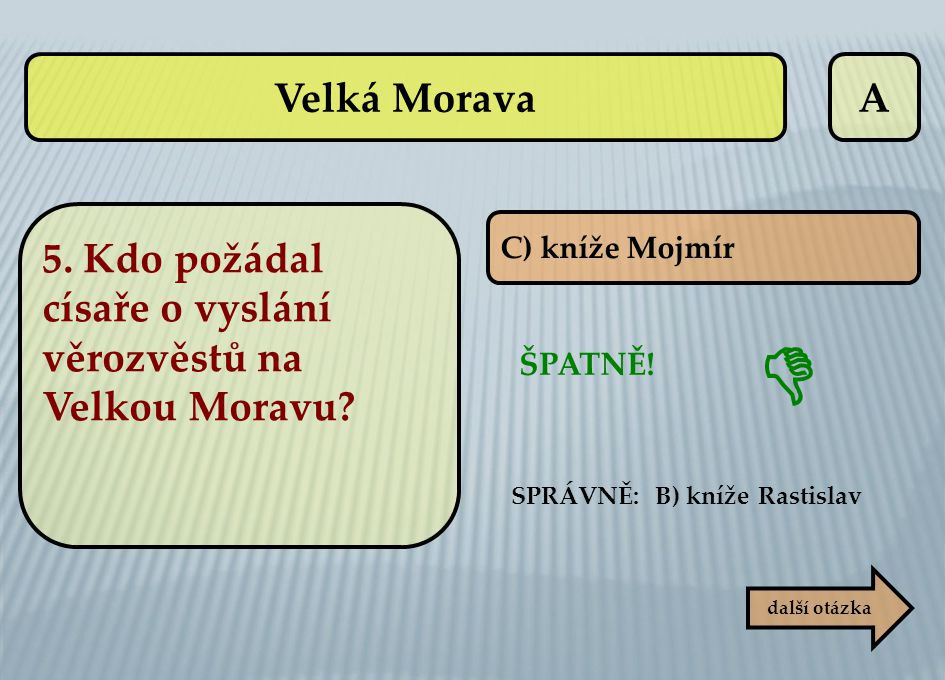 Velká Morava A. 5. Kdo požádal císaře o vyslání věrozvěstů na Velkou Moravu C) kníže Mojmír.  ŠPATNĚ!