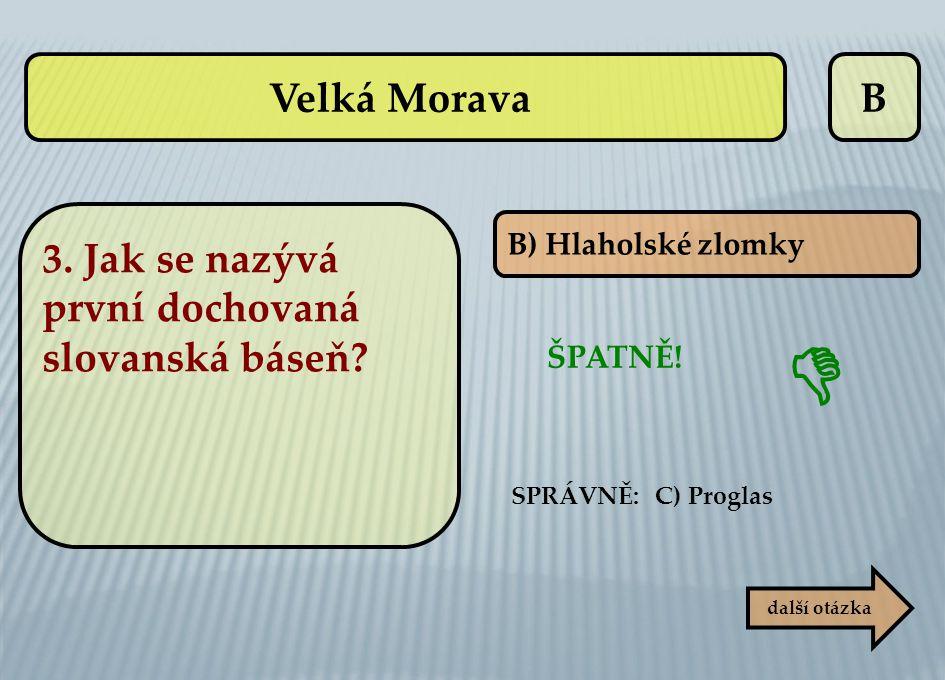  Velká Morava B 3. Jak se nazývá první dochovaná slovanská báseň