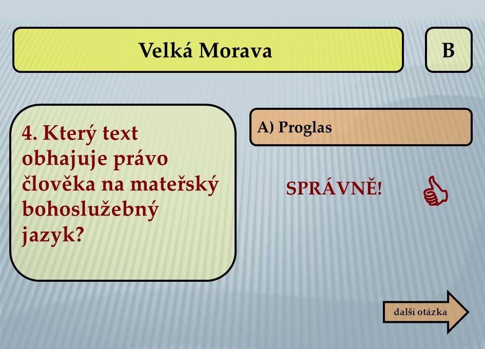 Velká Morava B. 4. Který text obhajuje právo člověka na mateřský bohoslužebný jazyk A) Proglas. SPRÁVNĚ!
