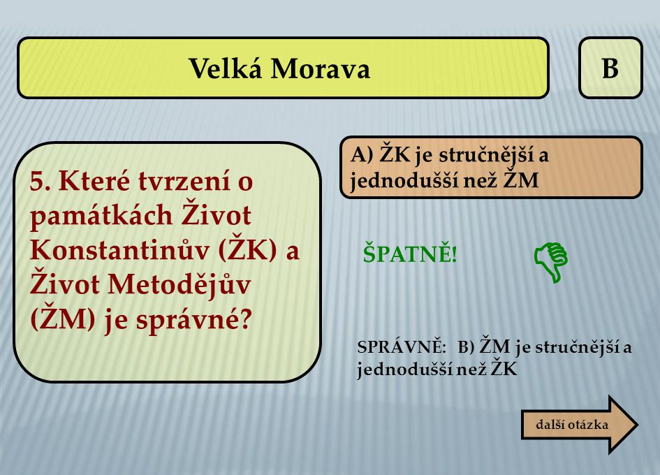 Velká Morava B. A) ŽK je stručnější a. jednodušší než ŽM. 5. Které tvrzení o památkách Život Konstantinův (ŽK) a Život Metodějův (ŽM) je správné