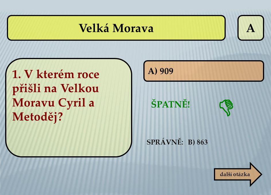 Velká Morava A. 1. V kterém roce přišli na Velkou Moravu Cyril a Metoděj A) 909.  ŠPATNĚ! SPRÁVNĚ: B) 863.