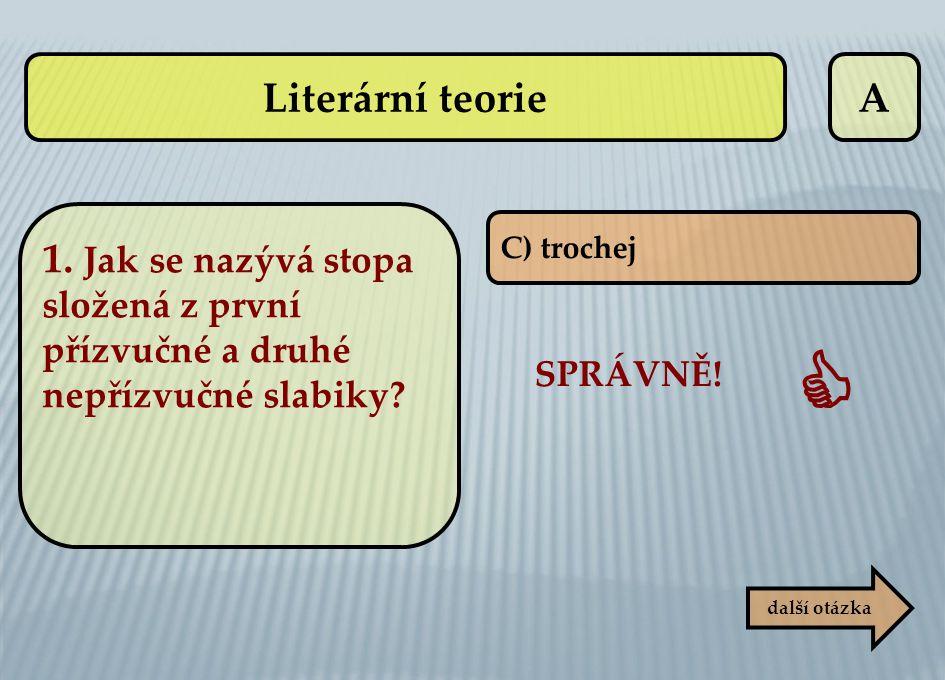 Literární teorie A. 1. Jak se nazývá stopa složená z první přízvučné a druhé nepřízvučné slabiky C) trochej.