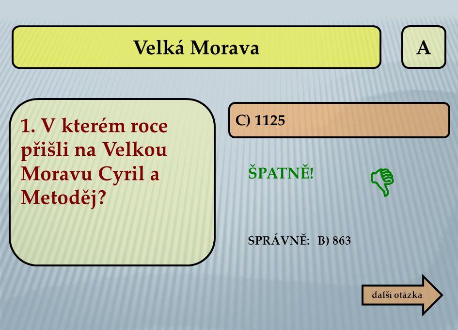 Velká Morava A. 1. V kterém roce přišli na Velkou Moravu Cyril a Metoděj C) 1125.  ŠPATNĚ! SPRÁVNĚ: B) 863.