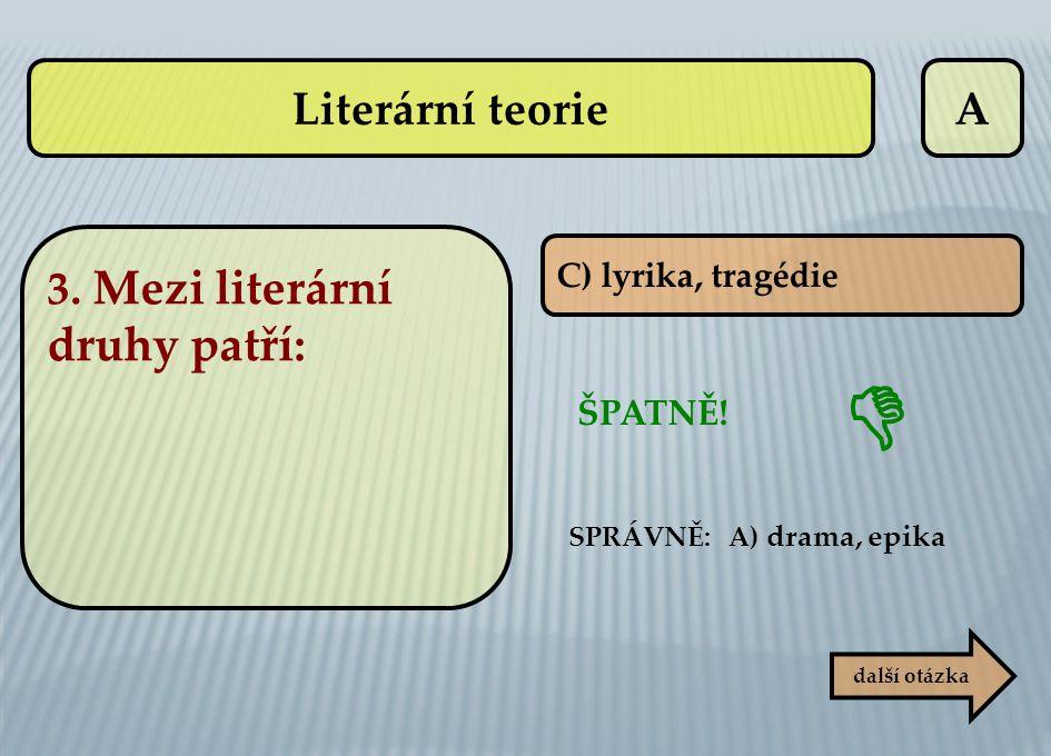 Literární teorie A 3. Mezi literární druhy patří: ŠPATNĚ!