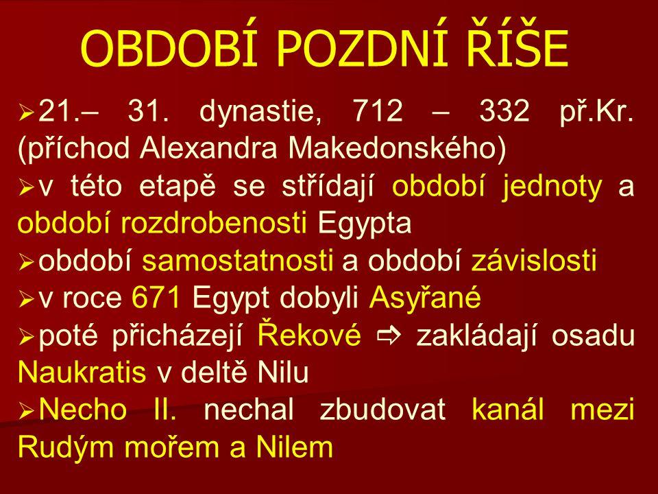 OBDOBÍ POZDNÍ ŘÍŠE 21.– 31. dynastie, 712 – 332 př.Kr. (příchod Alexandra Makedonského)
