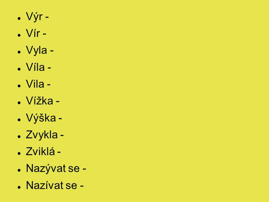 Výr - Vír - Vyla - Víla - Vila - Vížka - Výška - Zvykla - Zviklá - Nazývat se - Nazívat se -