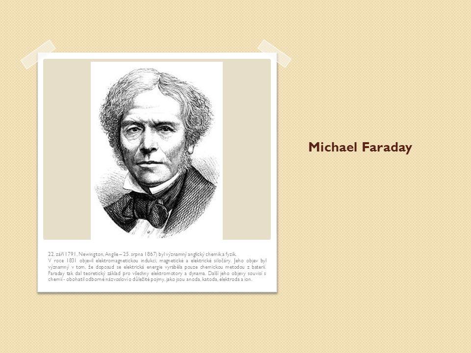 Michael Faraday 22. září 1791, Newington, Anglie – 25. srpna 1867) byl významný anglický chemik a fyzik.