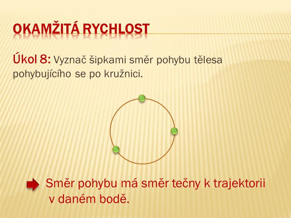 Okamžitá RYCHLOST Úkol 8: Vyznač šipkami směr pohybu tělesa pohybujícího se po kružnici.