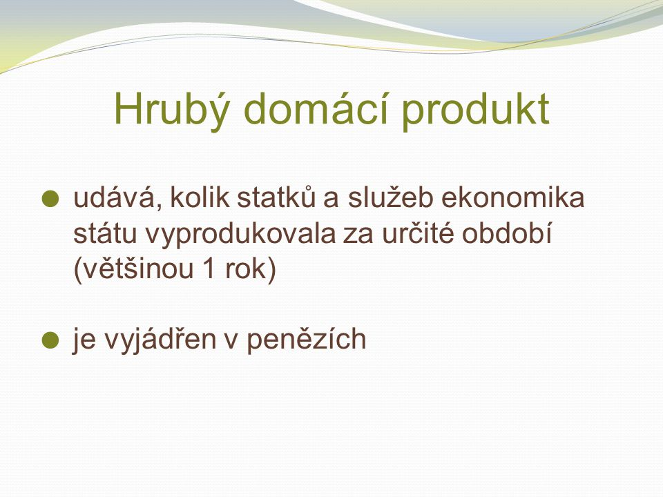 Hrubý domácí produkt udává, kolik statků a služeb ekonomika státu vyprodukovala za určité období (většinou 1 rok)