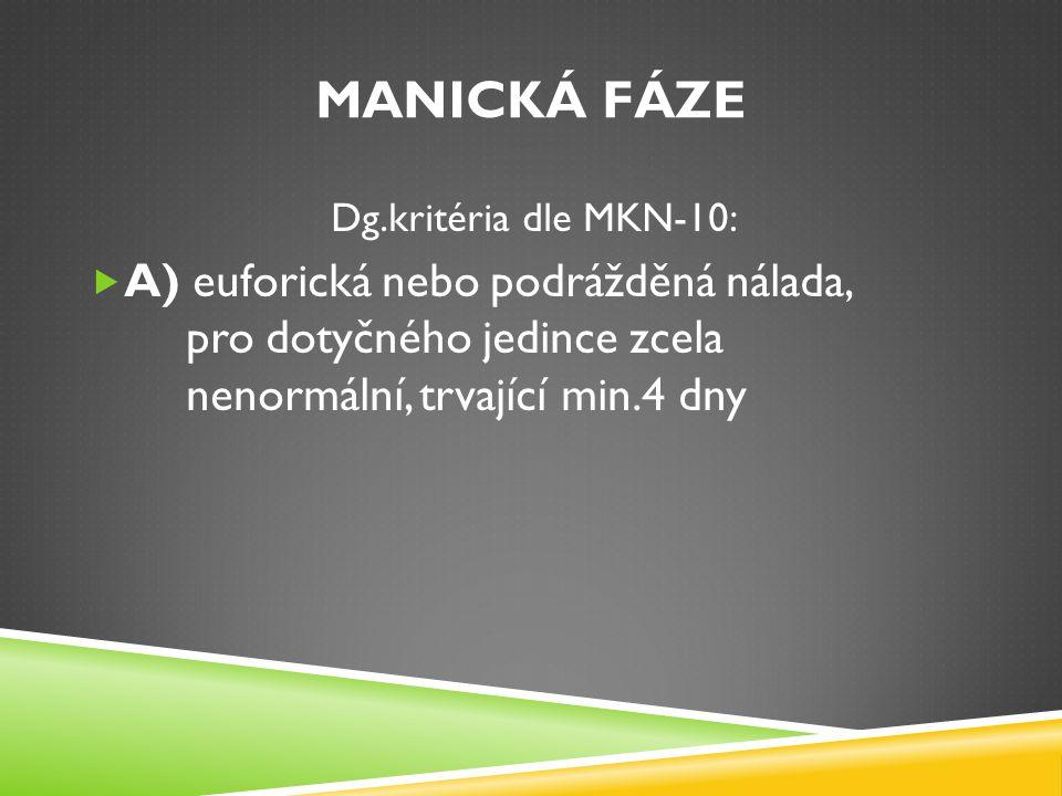 Manická fáze Dg.kritéria dle MKN-10: A) euforická nebo podrážděná nálada, pro dotyčného jedince zcela nenormální, trvající min.4 dny.