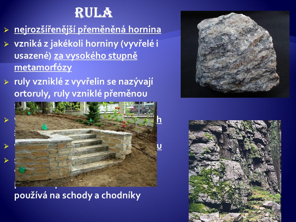 RULA nejrozšířenější přeměněná hornina. vzniká z jakékoli horniny (vyvřelé i usazené) za vysokého stupně metamorfózy.