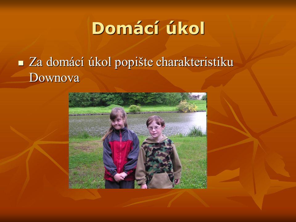 Domácí úkol Za domácí úkol popište charakteristiku Downova