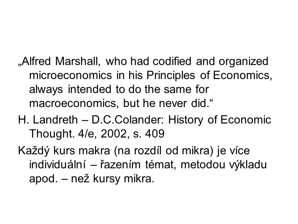"""Alfred Marshall, who had codified and organized microeconomics in his Principles of Economics, always intended to do the same for macroeconomics, but he never did."