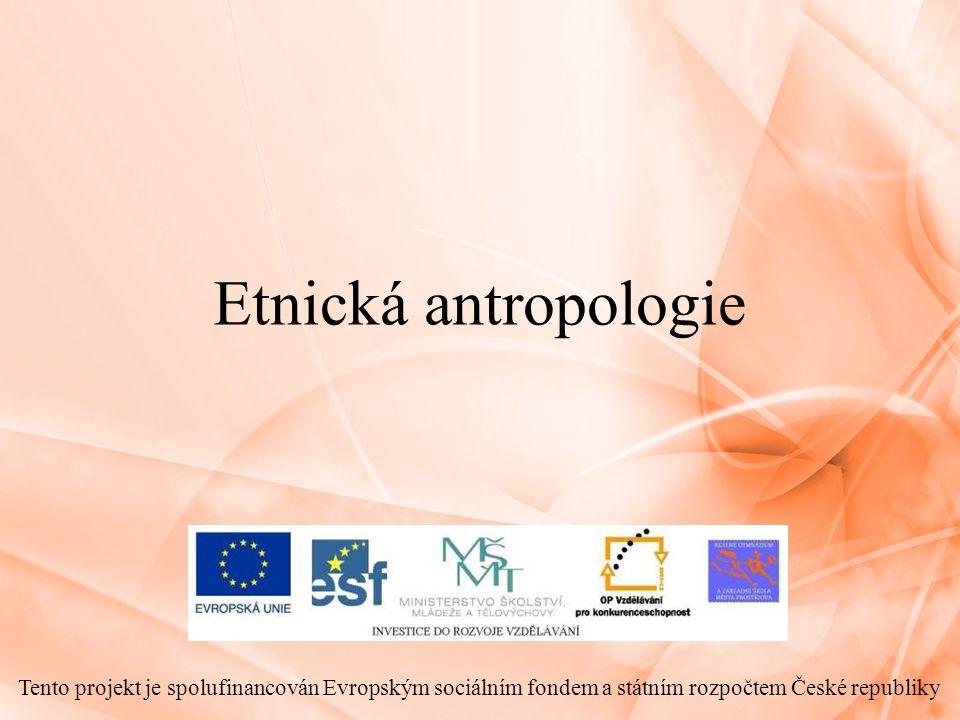 Etnická antropologie Tento projekt je spolufinancován Evropským sociálním fondem a státním rozpočtem České republiky.