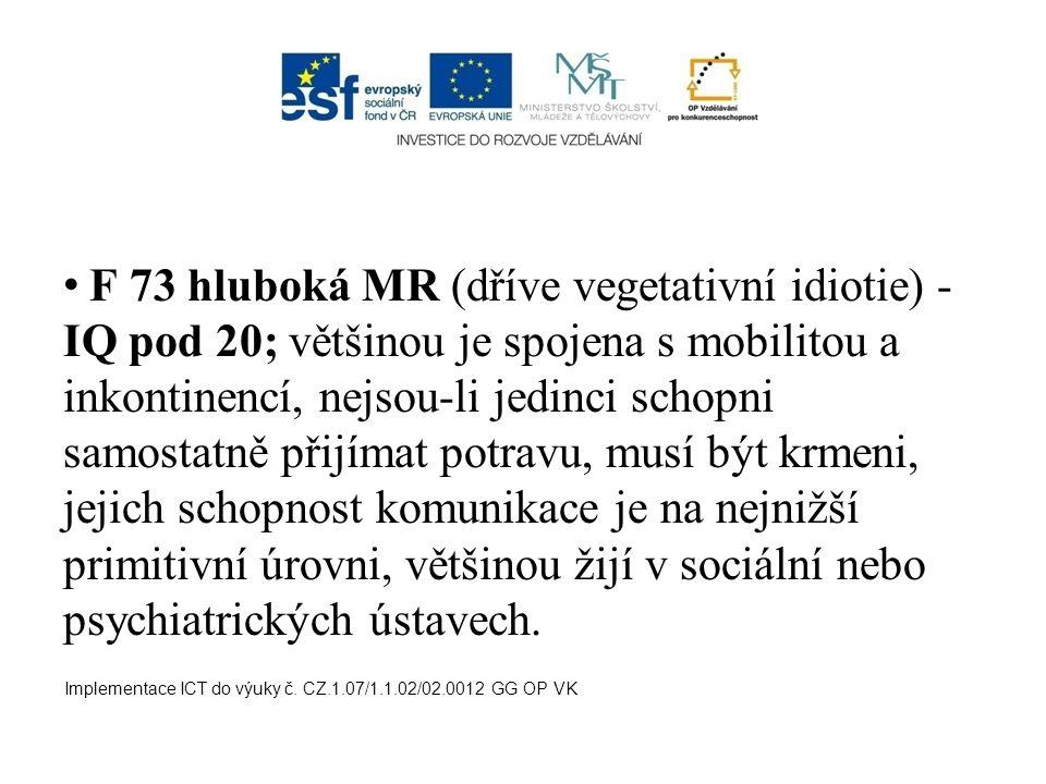 F 73 hluboká MR (dříve vegetativní idiotie) - IQ pod 20; většinou je spojena s mobilitou a inkontinencí, nejsou-li jedinci schopni samostatně přijímat potravu, musí být krmeni, jejich schopnost komunikace je na nejnižší primitivní úrovni, většinou žijí v sociální nebo psychiatrických ústavech.