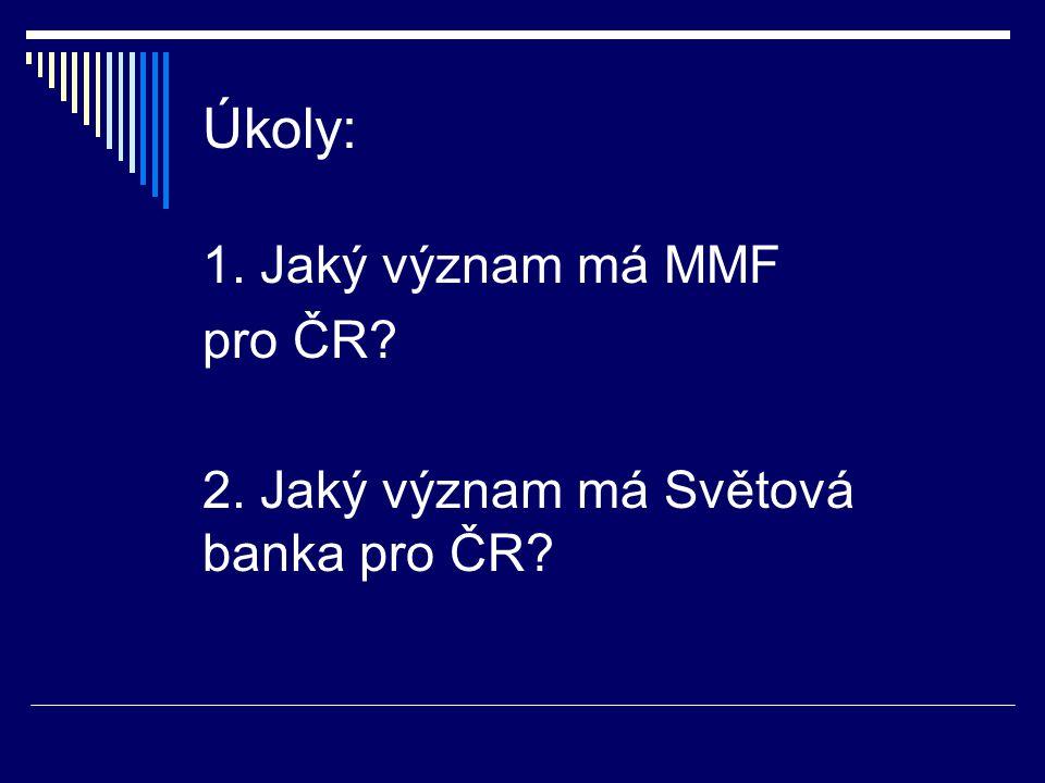 Úkoly: 1. Jaký význam má MMF pro ČR 2. Jaký význam má Světová banka pro ČR
