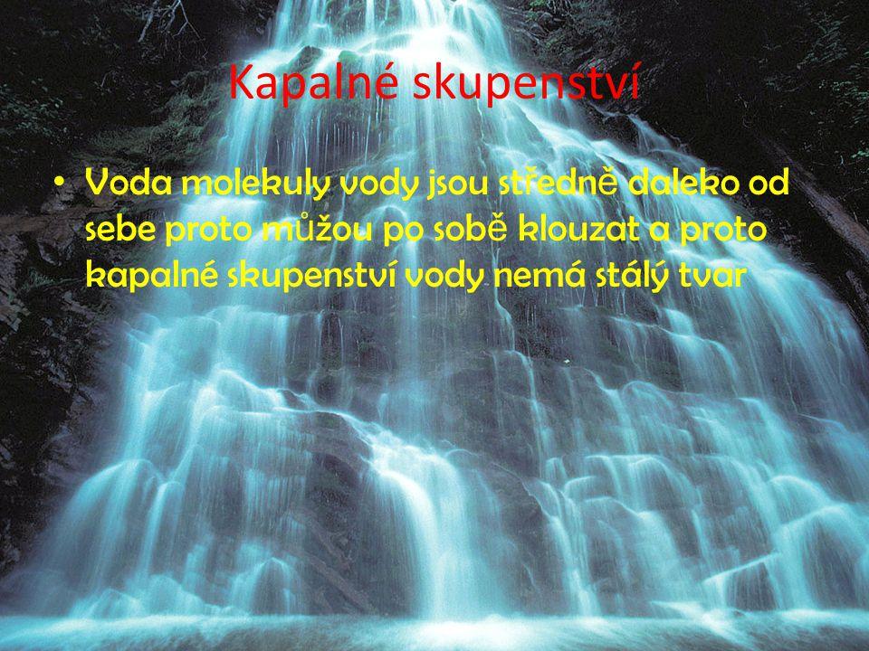 Kapalné skupenství Voda molekuly vody jsou středně daleko od sebe proto můžou po sobě klouzat a proto kapalné skupenství vody nemá stálý tvar.