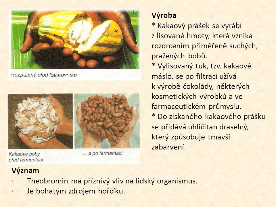 Výroba * Kakaový prášek se vyrábí z lisované hmoty, která vzniká rozdrcením přiměřeně suchých, pražených bobů. * Vylisovaný tuk, tzv. kakaové máslo, se po filtraci užívá k výrobě čokolády, některých kosmetických výrobků a ve farmaceutickém průmyslu. * Do získaného kakaového prášku se přidává uhličitan draselný, který způsobuje tmavší zabarvení.