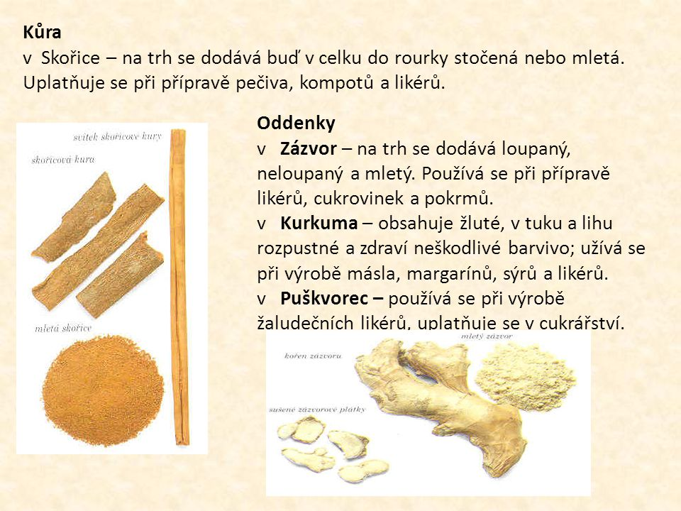 Kůra v Skořice – na trh se dodává buď v celku do rourky stočená nebo mletá. Uplatňuje se při přípravě pečiva, kompotů a likérů.
