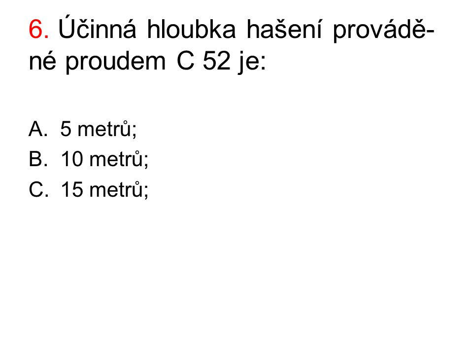 6. Účinná hloubka hašení provádě-né proudem C 52 je: