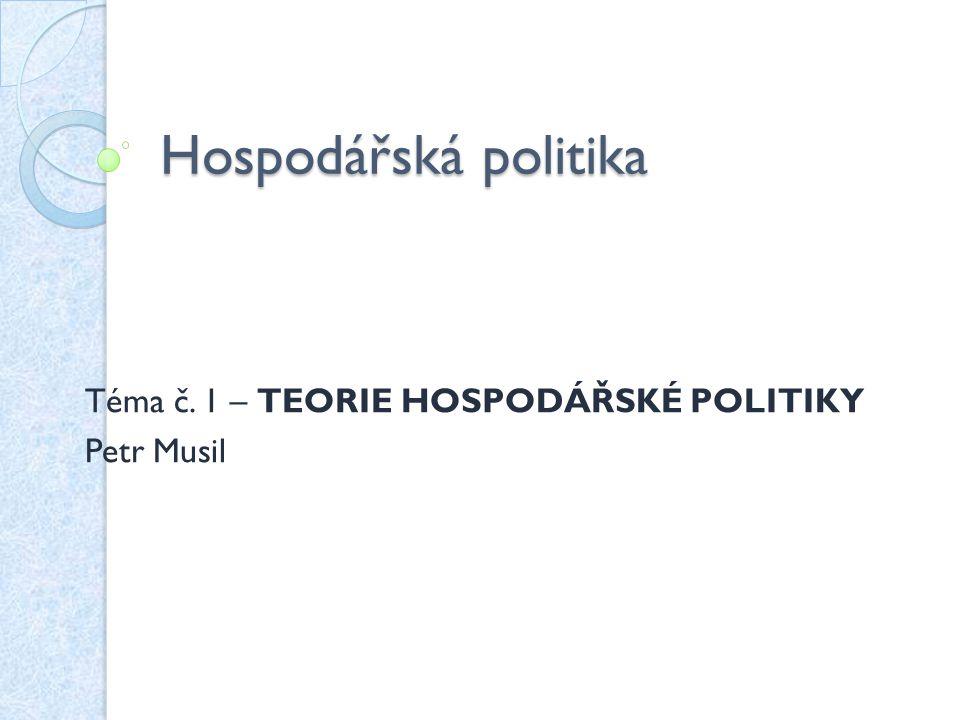 Téma č. 1 – Teorie hospodářské politiky Petr Musil