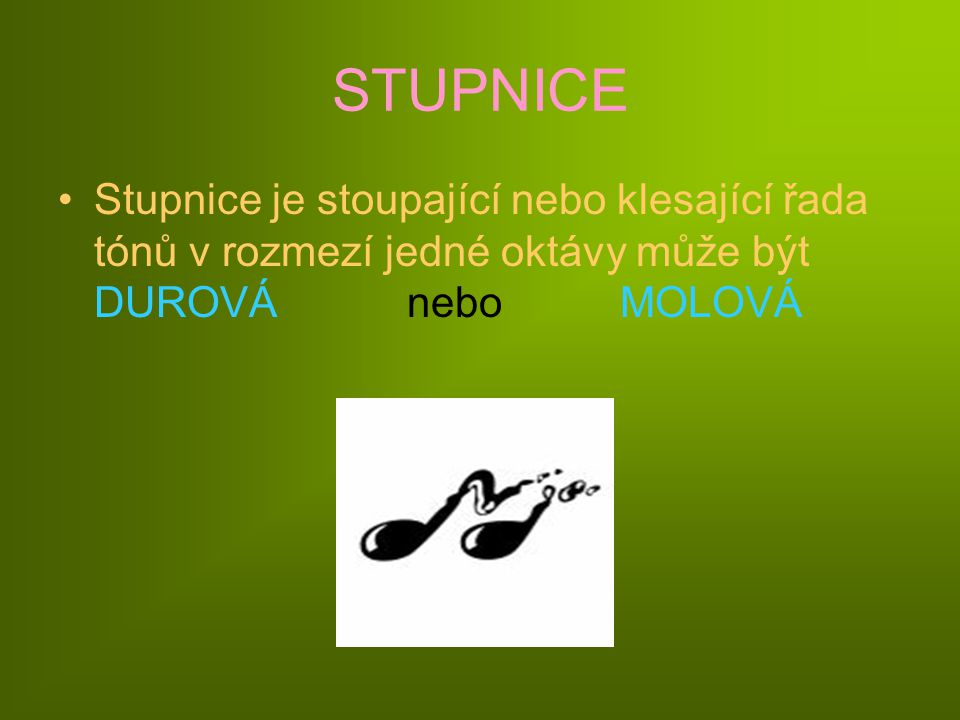 STUPNICE Stupnice je stoupající nebo klesající řada tónů v rozmezí jedné oktávy může být DUROVÁ nebo MOLOVÁ.