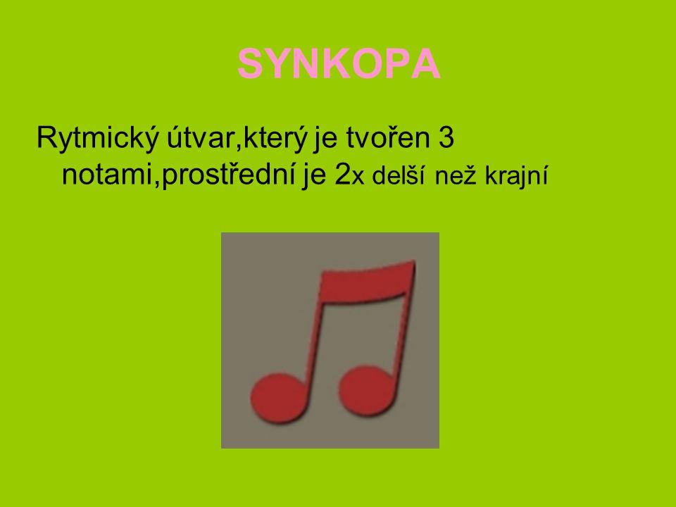 SYNKOPA Rytmický útvar,který je tvořen 3 notami,prostřední je 2x delší než krajní
