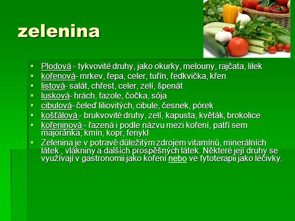 zelenina Plodová - tykvovité druhy, jako okurky, melouny, rajčata, lilek. kořenová- mrkev, řepa, celer, tuřín, ředkvička, křen.