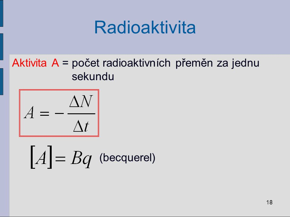 Radioaktivita Aktivita A = počet radioaktivních přeměn za jednu sekundu (becquerel)