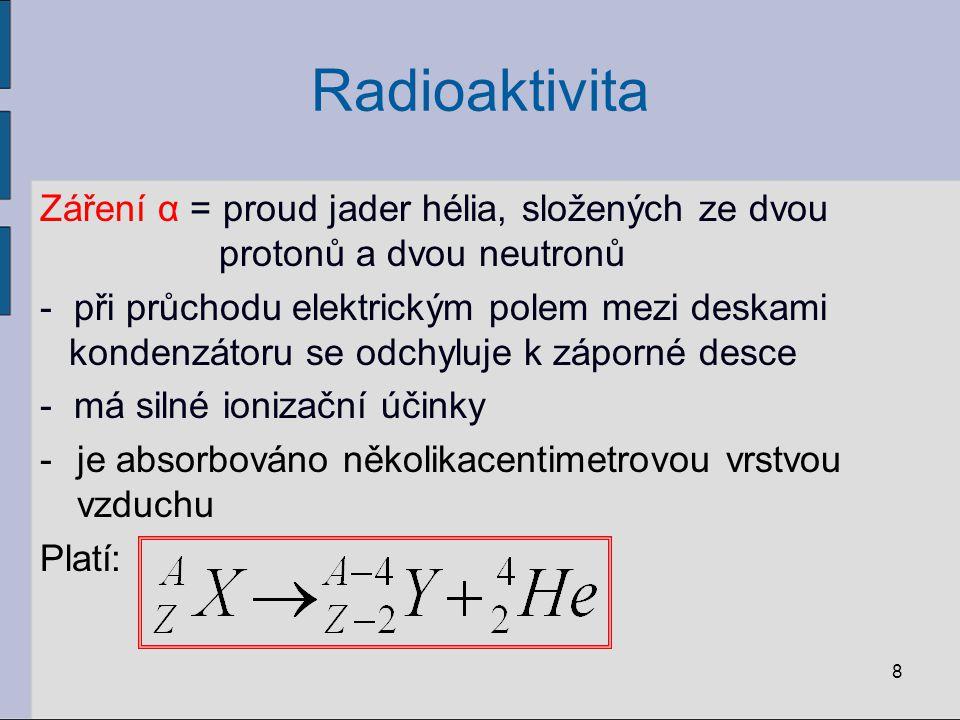 Radioaktivita Záření α = proud jader hélia, složených ze dvou protonů a dvou neutronů.