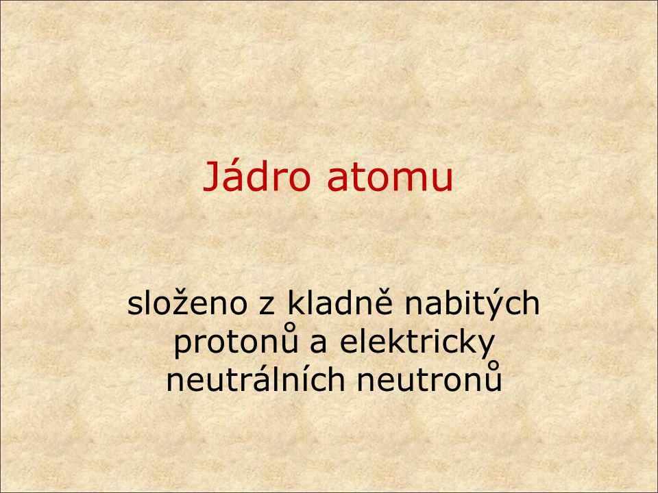 složeno z kladně nabitých protonů a elektricky neutrálních neutronů
