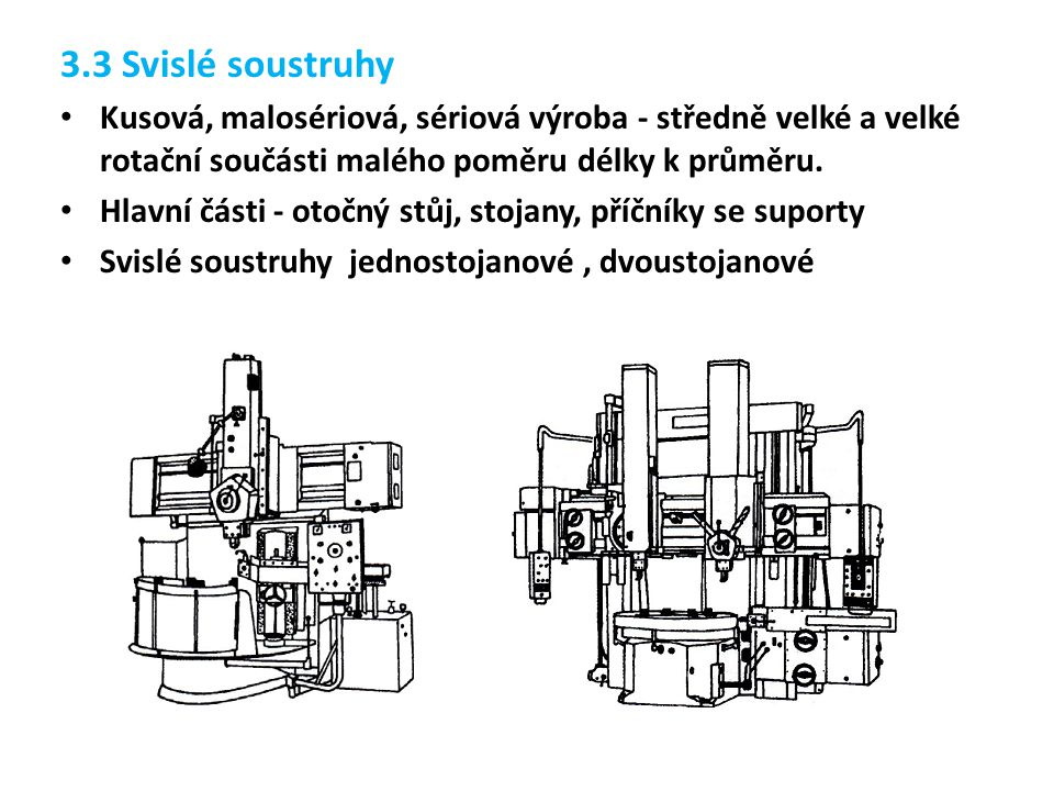 3.3 Svislé soustruhy Kusová, malosériová, sériová výroba - středně velké a velké rotační součásti malého poměru délky k průměru.