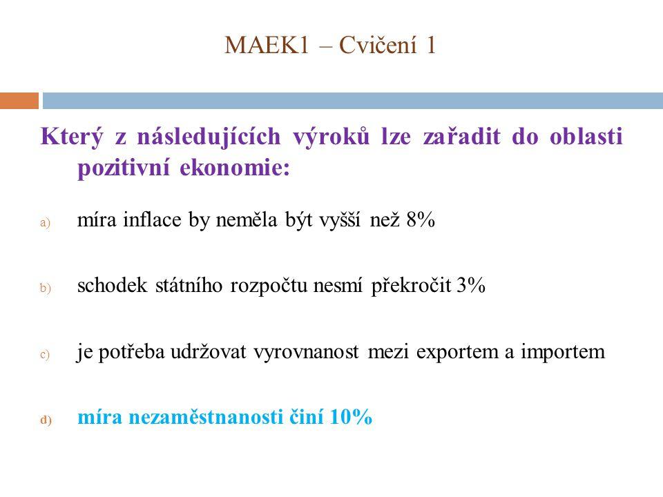 MAEK1 – Cvičení 1 Který z následujících výroků lze zařadit do oblasti pozitivní ekonomie: míra inflace by neměla být vyšší než 8%
