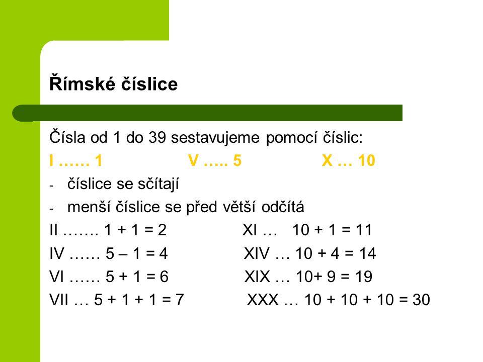 Římské číslice Čísla od 1 do 39 sestavujeme pomocí číslic: