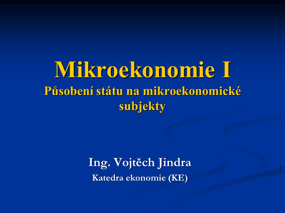 Mikroekonomie I Působení státu na mikroekonomické subjekty