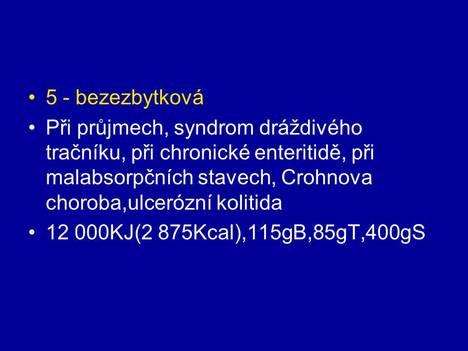 5 - bezezbytková Při průjmech, syndrom dráždivého tračníku, při chronické enteritidě, při malabsorpčních stavech, Crohnova choroba,ulcerózní kolitida.