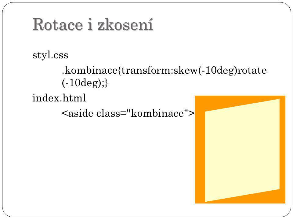 Rotace i zkosení styl.css .kombinace{transform:skew(-10deg)rotate (-10deg);} index.html <aside class= kombinace >
