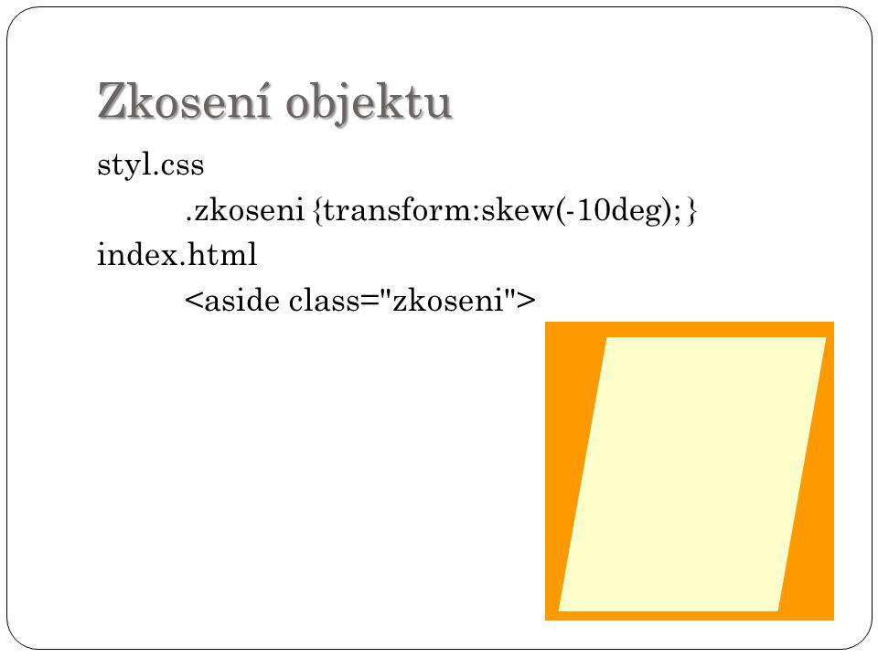 Zkosení objektu styl.css .zkoseni {transform:skew(-10deg); } index.html <aside class= zkoseni >