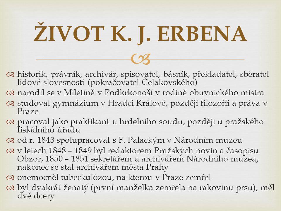 ŽIVOT K. J. ERBENA historik, právník, archivář, spisovatel, básník, překladatel, sběratel lidové slovesnosti (pokračovatel Čelakovského)