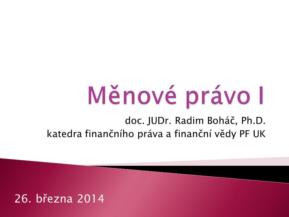Měnové právo I 26. března 2014 doc. JUDr. Radim Boháč, Ph.D.